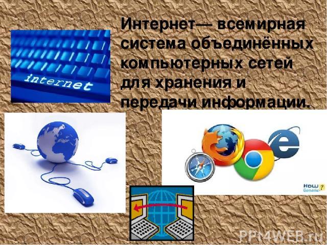 Интерне т— всемирная система объединённых компьютерных сетей для хранения и передачи информации.