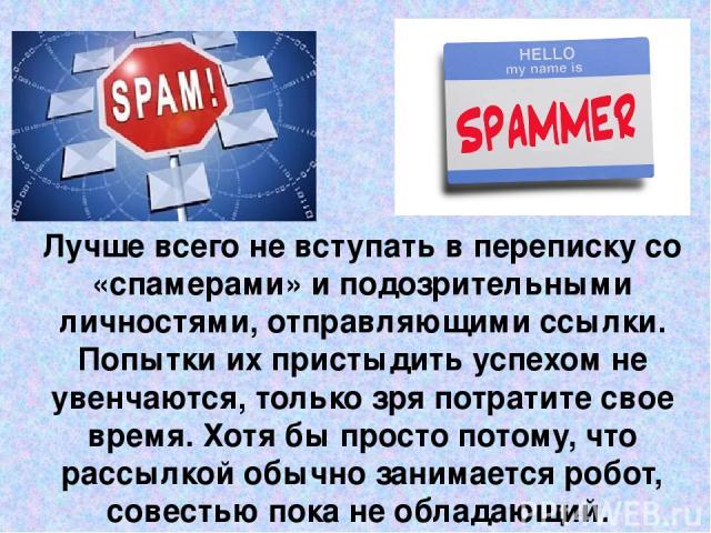 Лучше всего не вступать в переписку со «спамерами» и подозрительными личностями, отправляющими ссылки. Попытки их пристыдить успехом не увенчаются, только зря потратите свое время. Хотя бы просто потому, что рассылкой обычно занимается робот, совест…