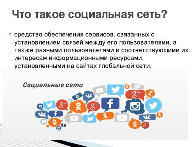 средство обеспечения сервисов, связанных с установлением связей между его пользователями, а также разными пользователями и соответствующими их интересам информационными ресурсами, установленными на сайтах глобальной сети. Что такое социальная сеть?