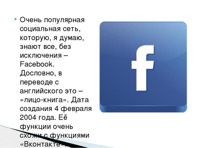 Очень популярная социальная сеть, которую, я думаю, знают все, без исключения – Facebook. Дословно, в переводе с английского это – «лицо-книга». Дата создания 4 февраля 2004 года. Её функции очень схожи с функциями «Вконтакте». Именно поэтому их счи…