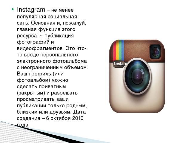 Instagram – не менее популярная социальная сеть. Основная и, пожалуй, главная функция этого ресурса - публикация фотографий и видеофрагментов. Это что-то вроде персонального электронного фотоальбома с неограниченным объемом. Ваш профиль (или фотоаль…
