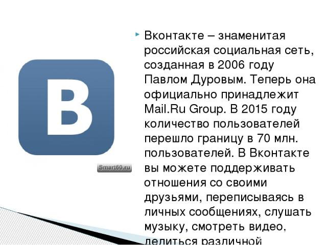 Вконтакте – знаменитая российская социальная сеть, созданная в 2006 году Павлом Дуровым. Теперь она официально принадлежит Mail.Ru Group. В 2015 году количество пользователей перешло границу в 70 млн. пользователей. В Вконтакте вы можете поддерживат…
