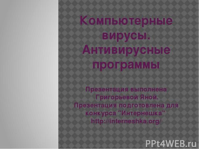 Компьютерные вирусы. Антивирусные программы Презентация выполнена Григорьевой Яной. Презентация подготовлена для конкурса