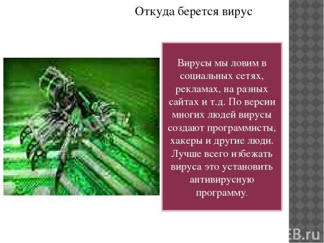 Откуда берется вирус Вирусы мы ловим в социальных сетях, рекламах, на разных сайтах и т.д. По версии многих людей вирусы создают программисты, хакеры и другие люди. Лучше всего избежать вируса это установить антивирусную программу.