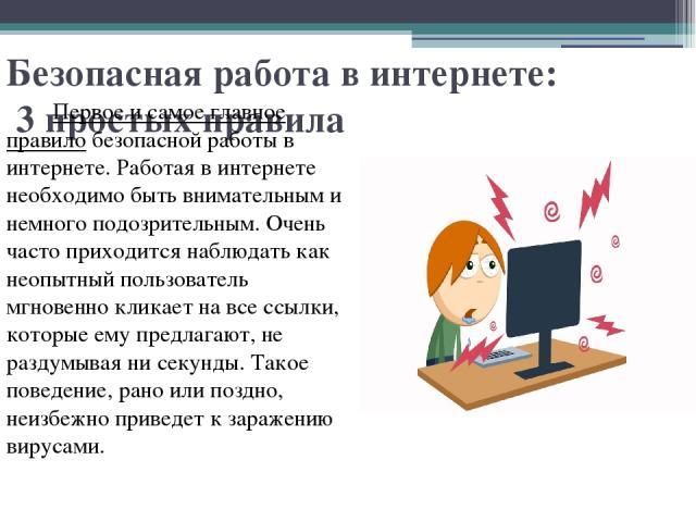 Безопасная работа в интернете: 3 простых правила Первое и самое главное правило безопасной работы в интернете. Работая в интернете необходимо быть внимательным и немного подозрительным. Очень часто приходится наблюдать как неопытный пользователь мгн…