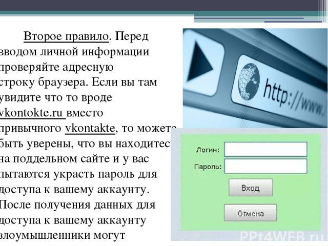 Второе правило. Перед вводом личной информации проверяйте адресную строкубраузера. Если вы там увидите что то вроде vkontоkte.ru вместо привычногоvkontakte, то можете быть уверены, что вы находитесь на поддельном сайте и у вас пытаются украсть пар…