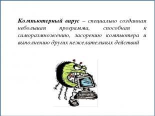 Компьютерный вирус – специально созданная небольшая программа, способная к самор