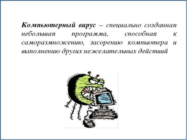 Компьютерный вирус – специально созданная небольшая программа, способная к саморазмножению, засорению компьютера и выполнению других нежелательных действий
