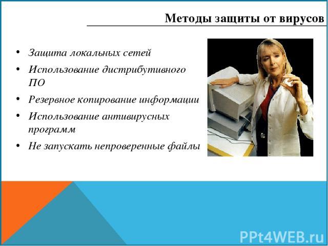 Защита локальных сетей Использование дистрибутивного ПО Резервное копирование информации Использование антивирусных программ Не запускать непроверенные файлы Методы защиты от вирусов