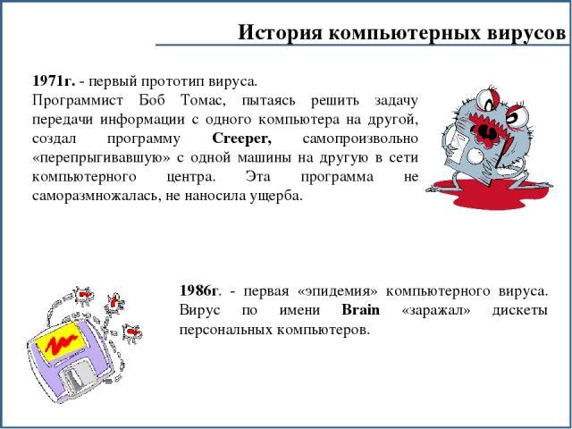 История компьютерных вирусов 1986г. - первая «эпидемия» компьютерного вируса. Вирус по имени Brain «заражал» дискеты персональных компьютеров. 1971г. - первый прототип вируса. Программист Боб Томас, пытаясь решить задачу передачи информации с одного…