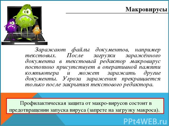 Заражают файлы документов, например текстовых. После загрузки заражённого документа в текстовый редактор макровирус постоянно присутствует в оперативной памяти компьютера и может заражать другие документы. Угроза заражения прекращается только после …