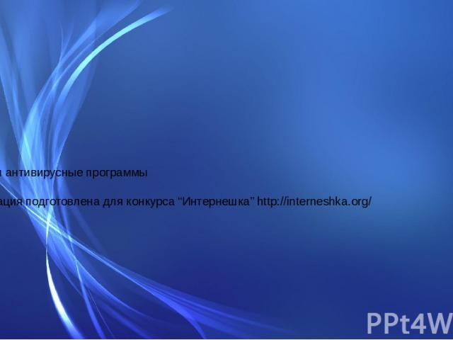 """Вирусы и антивирусные программы Презентация подготовлена для конкурса """"Интернешка"""" http://interneshka.org/"""