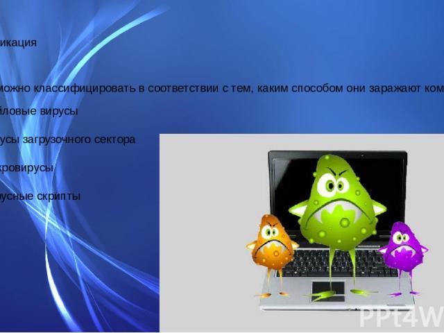 Классификация Вирусы можно классифицировать в соответствии с тем, каким способом они заражают компьютер: Файловые вирусы вирусы загрузочного сектора Макровирусы Вирусные скрипты