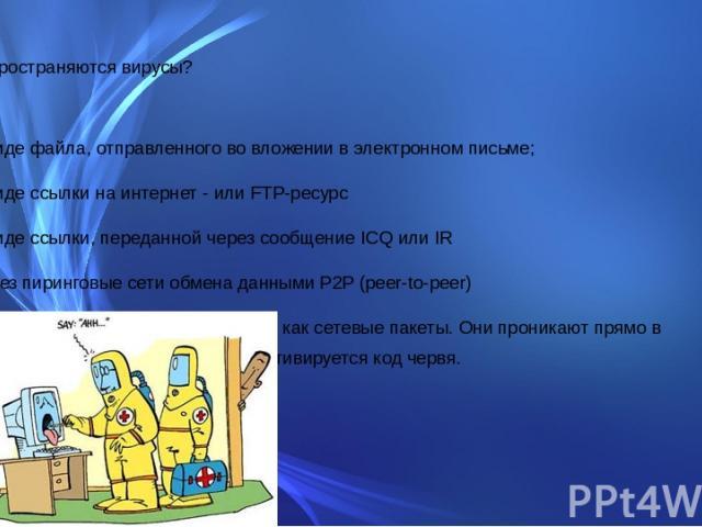 Как распространяются вирусы? в виде файла, отправленного во вложении в электронном письме; в виде ссылки на интернет - или FTP-ресурс в виде ссылки, переданной через сообщение ICQ или IR через пиринговые сети обмена данными P2P (peer-to-peer) некото…
