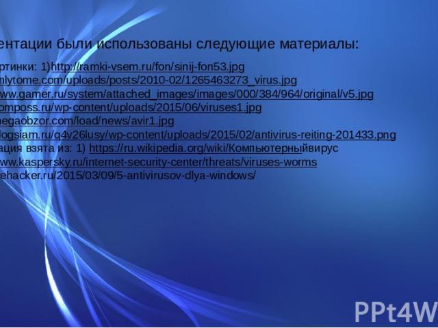 В презентации были использованы следующие материалы: Фон и картинки: 1)http://ramki-vsem.ru/fon/sinij-fon53.jpg 2)http://onlytome.com/uploads/posts/2010-02/1265463273_virus.jpg 3)http://www.gamer.ru/system/attached_images/images/000/384/964/original…