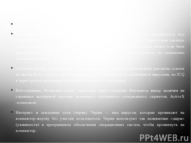 Каналы заражения вирусами Флеш -накопители (флешки). Электронная почта. Обычно вирусы в письмах электронной почты маскируются под безобидные вложения: картинки, документы, музыку, ссылки на сайты. В некоторых письмах могут содержаться действительно …
