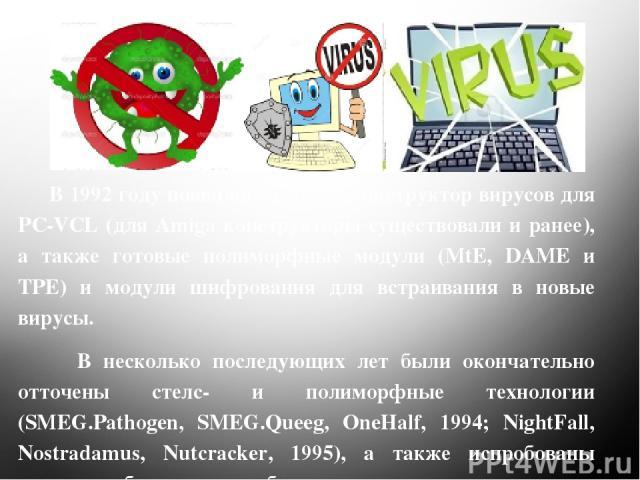 В 1992 году появились первый конструктор вирусов для PC-VCL (для Amiga конструкторы существовали и ранее), а также готовые полиморфные модули (MtE, DAME и TPE) и модули шифрования для встраивания в новые вирусы. В несколько последующих лет были окон…