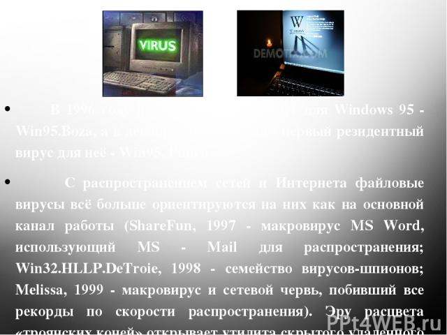 В 1996 году появился первый вирус для Windows 95 - Win95.Boza, а в декабре того же года - первый резидентный вирус для неё - Win95. Punch. С распространением сетей и Интернета файловые вирусы всё больше ориентируются на них как на основной канал раб…