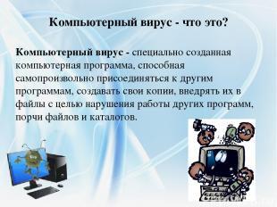 Компьютерный вирус - специально созданная компьютерная программа, способная само