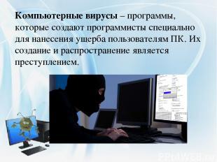 Компьютерные вирусы– программы, которые создают программисты специально для нан
