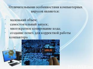 Отличительными особенностями компьютерных вирусовявляются: маленький объем; с