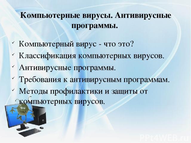 Компьютерные вирусы. Антивирусные программы. Компьютерный вирус - что это? Классификация компьютерных вирусов. Антивирусные программы. Требования к антивирусным программам. Методы профилактики и защиты от компьютерных вирусов.