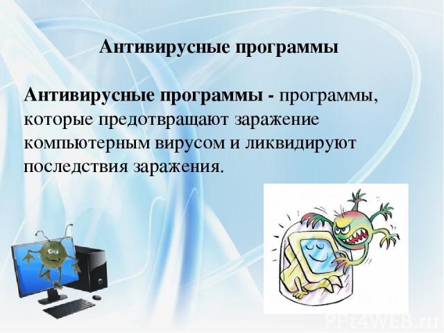 Антивирусные программы - программы, которые предотвращают заражение компьютерным вирусом и ликвидируют последствия заражения. Антивирусные программы
