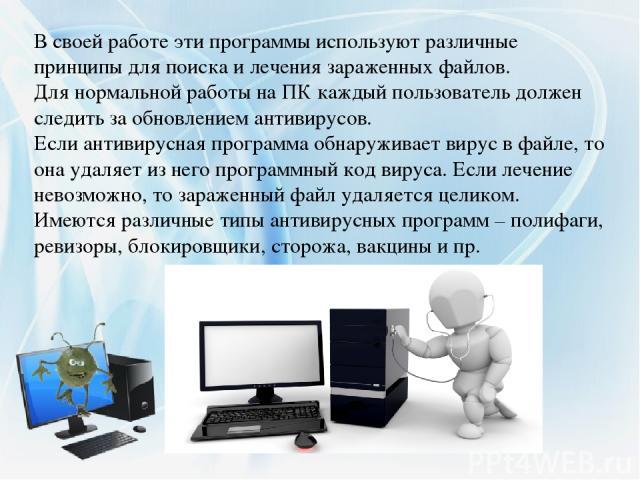 В своей работеэти программыиспользуют различные принципы для поиска и лечения зараженных файлов. Для нормальной работы на ПК каждый пользователь должен следить за обновлением антивирусов. Если антивирусная программа обнаруживает вирус в файле, то …