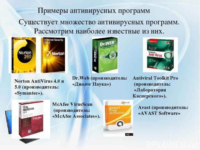 Примеры антивирусных программ Существует множество антивирусных программ. Рассмотрим наиболее известные из них. Norton AntiVirus 4.0 и 5.0 (производитель: «Symantec»). Dr.Web (производитель: «Диалог Наука») Antiviral Toolkit Pro (производитель: «Лаб…