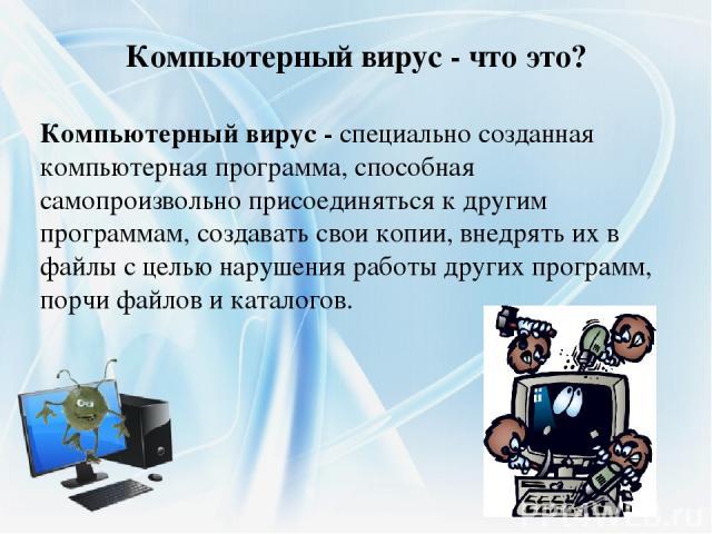 Компьютерный вирус - специально созданная компьютерная программа, способная самопроизвольно присоединяться к другим программам, создавать свои копии, внедрять их в файлы с целью нарушения работы других программ, порчи файлов и каталогов. Компьютерн…