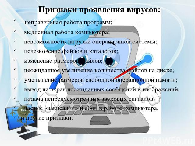 Признаки проявления вирусов:  неправильная работа программ;  медленная работа компьютера;  невозможность загрузки операционной системы;  исчезновение файлов и каталогов;  изменение размеров файлов;  неожиданное увеличение количества файлов н…