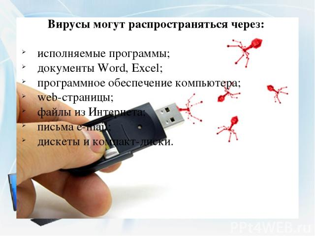 Вирусы могут распространяться через: исполняемые программы; документы Word, Excel; программное обеспечение компьютера; web-страницы; файлы из Интернета; письма e-mail; дискеты и компакт-диски.