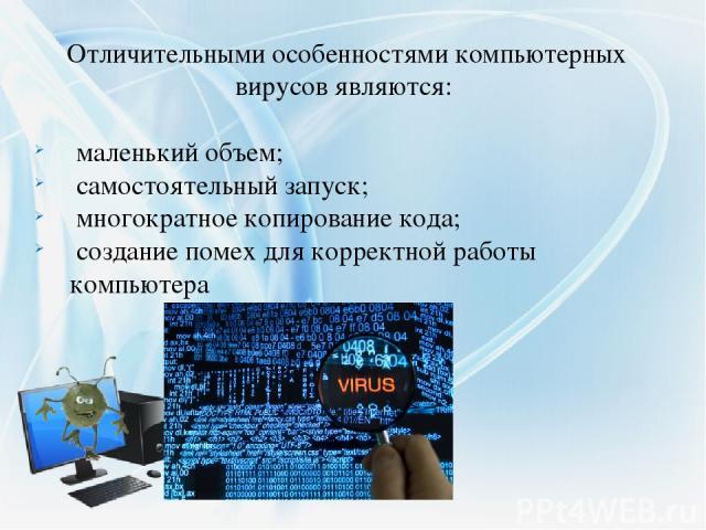 Отличительными особенностями компьютерных вирусовявляются: маленький объем; самостоятельный запуск; многократное копирование кода; создание помех для корректной работы компьютера
