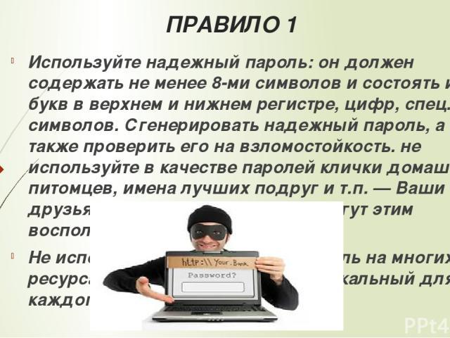 ПРАВИЛО 1 Используйтенадежный пароль: он должен содержать не менее 8-ми символов и состоять из букв в верхнем и нижнем регистре, цифр, спец. символов.Сгенерировать надежный пароль, а также проверить его на взломостойкость. не используйте в качеств…