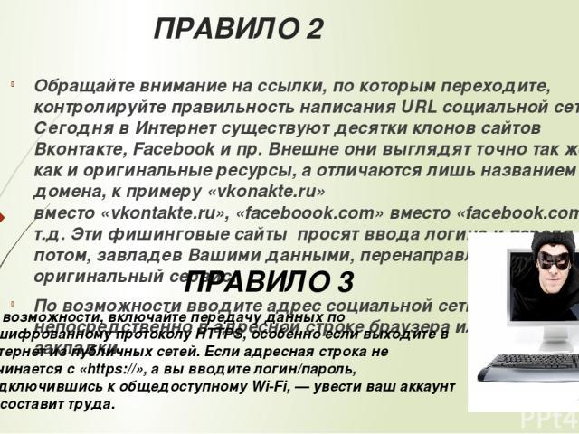 ПРАВИЛО 2 Обращайте внимание на ссылки, по которым переходите, контролируйтеправильность написания URLсоциальной сети! Сегодня в Интернет существуют десятки клонов сайтов Вконтакте, Facebook и пр. Внешне они выглядят точно так же, как и оригинальн…