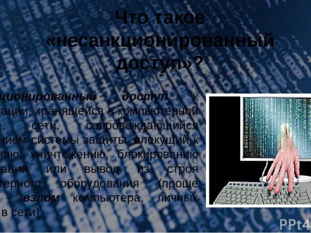 Что такое «несанкционированный доступ»? Несанкционированный доступ к информации, хранящейся в компьютерной системе, сети, сопровождающийся нарушением системы защиты ,влекущий к изменению, уничтожению, блокированию информации или вывод из строя компь…