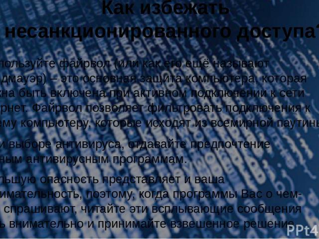 Как избежать несанкционированного доступа? 4.Используйте файрвол (или как его ещё называют Брандмауэр) – это основная защита компьютера, которая должна быть включена при активном подключении к сети Интернет. Файрвол позволяет фильтровать подключения…