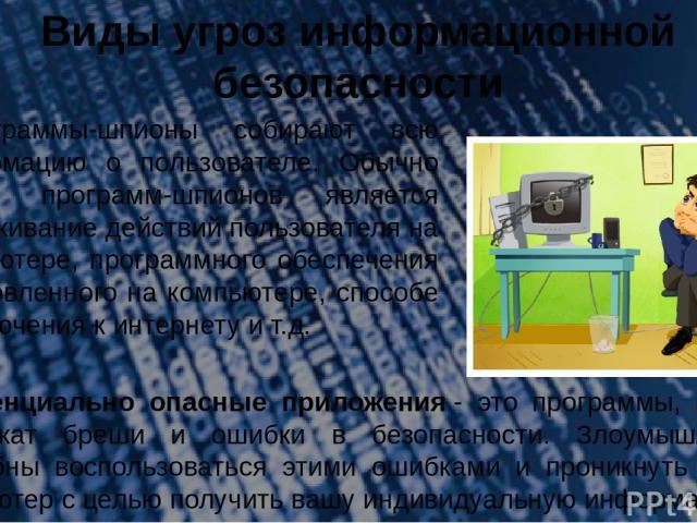Виды угроз информационной безопасности 6.Программы-шпионы собирают всю информацию о пользователе. Обычно целью программ-шпионов является отслеживание действий пользователя на компьютере, программного обеспечения установленного на компьютере, способе…