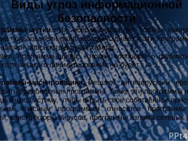 Виды угроз информационной безопасности 8.Программы-шутки. Их использовали не только хакеры, но и обычные пользователи ради забавы. Однако и эти программы-шутки представляют опасность в руках хакера. Например, программа-шутка, которая сообщает о форм…