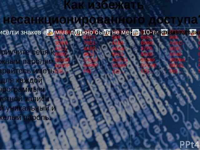 Как избежать несанкционированного доступа? 3.Приучите себя к сложным паролям. Старайтесь иметь для каждой программы и учетной записи свой уникальный и тяжелый пароль.