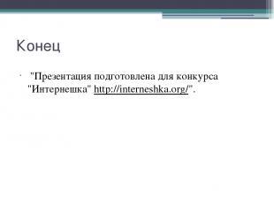 "Конец ""Презентация подготовлена для конкурса ""Интернешка""http://interneshka.or"