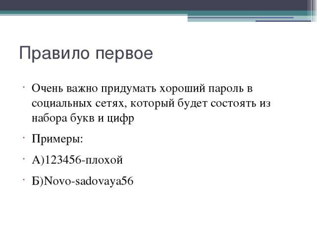 Правило первое Очень важно придумать хороший пароль в социальных сетях, который будет состоять из набора букв и цифр Примеры: А)123456-плохой Б)Novo-sadovaya56