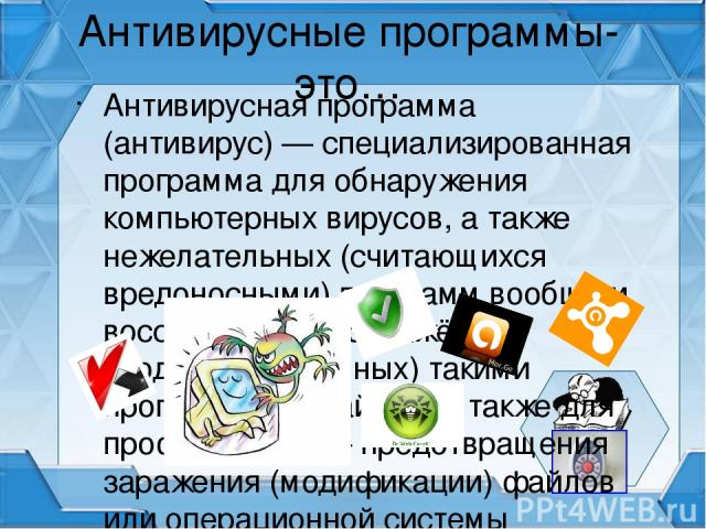 Антивирусные программы- это… Антивирусная программа (антиви рус) — специализированная программа для обнаружения компьютерных вирусов, а также нежелательных (считающихся вредоносными) программ вообще и восстановления заражённых (модифицированных) так…