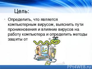 Цель: Определить, что является компьютерным вирусом, выяснить пути проникновения