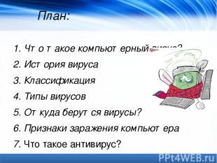 План: 1. Что такое компьютерный вирус? 2. История вируса 3. Классификация 4. Тип