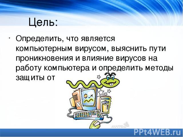 Цель: Определить, что является компьютерным вирусом, выяснить пути проникновения и влияние вирусов на работу компьютера и определить методы защиты от них.