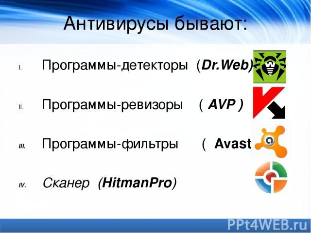 Антивирусы бывают: Программы-детекторы (Dr.Web) Программы-ревизоры (AVP) Программы-фильтры (Avast!) Cканер (HitmanPro)