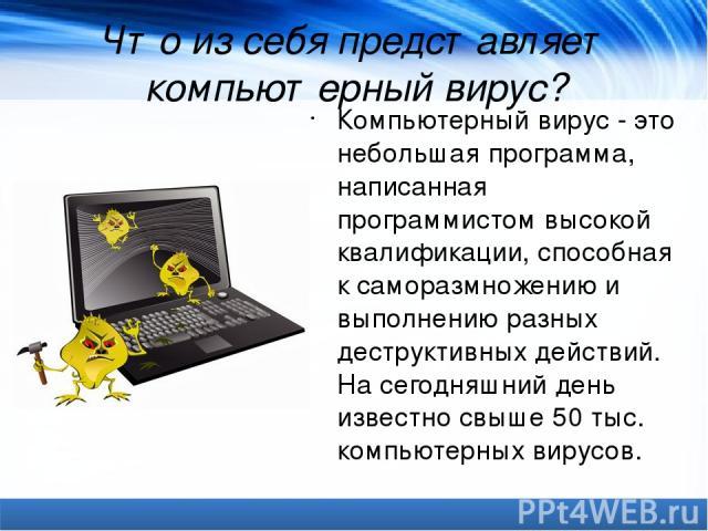 Что из себя представляет компьютерный вирус? Компьютерный вирус- это небольшая программа, написанная программистом высокой квалификации, способная к саморазмножению и выполнению разных деструктивных действий. На сегодняшний день известно свыше 50 т…