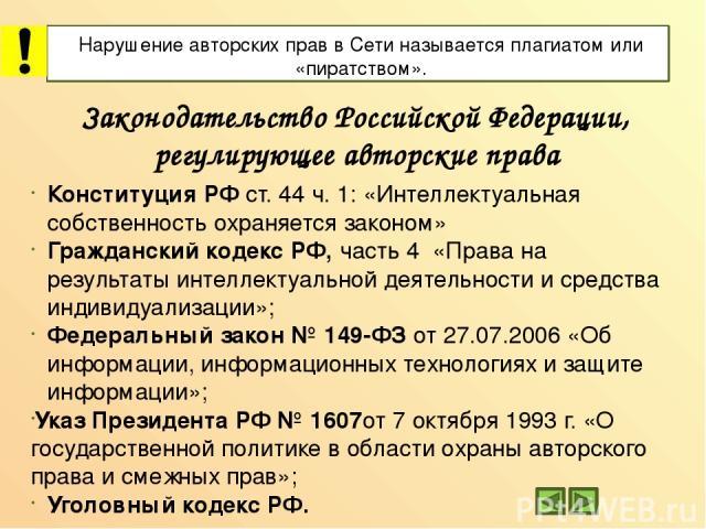 Законодательство Российской Федерации, регулирующее авторские права Конституция РФ ст. 44 ч. 1: «Интеллектуальная собственность охраняется законом» Гражданский кодекс РФ, часть 4 «Права на результаты интеллектуальной деятельности и средства индивиду…