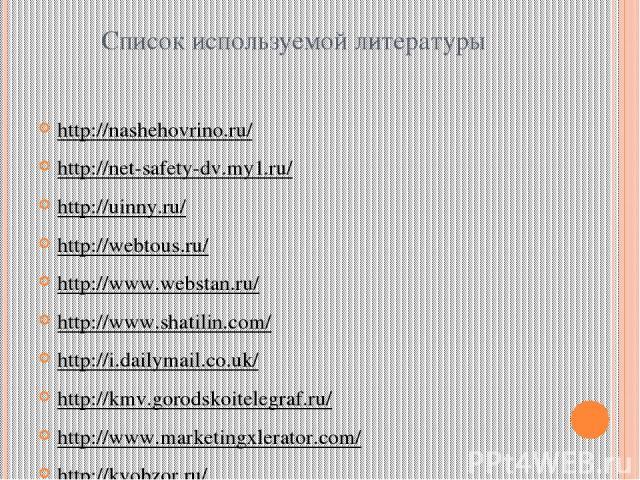 Список используемой литературы http://nashehovrino.ru/ http://net-safety-dv.my1.ru/ http://uinny.ru/ http://webtous.ru/ http://www.webstan.ru/ http://www.shatilin.com/ http://i.dailymail.co.uk/ http://kmv.gorodskoitelegraf.ru/ http://www.marketingxl…